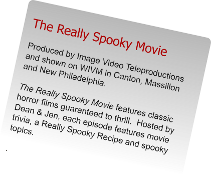 The Really Spooky Movie Produced by Image Video Teleproductions and shown on WIVM in Canton, Massillon and New Philadelphia.    The Really Spooky Movie features classic horror films guaranteed to thrill.  Hosted by Dean & Jen, each episode features movie trivia, a Really Spooky Recipe and spooky topics.  .