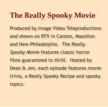 The Really Spooky Movie Produced by Image Video Teleproductions and shown on RTV in Canton, Massillon and New Philadelphia.  The Really Spooky Movie features classic horror films guaranteed to thrill.  Hosted by Dean & Jen, each episode features movie trivia, a Really Spooky Recipe and spooky topics.
